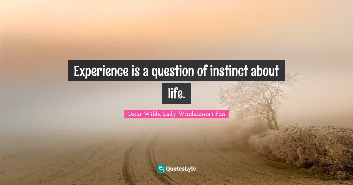 Oscar Wilde, Lady Windermere's Fan Quotes: Experience is a question of instinct about life.
