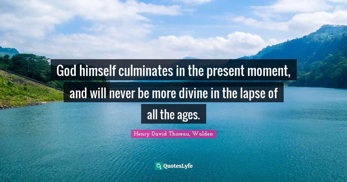 Henry David Thoreau, Walden Quotes: God himself culminates in the present moment, and will never be more divine in the lapse of all the ages.