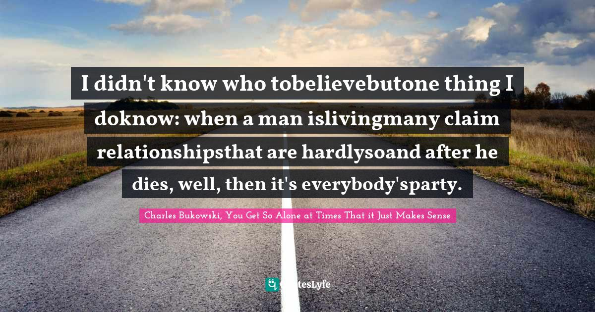 Charles Bukowski, You Get So Alone at Times That it Just Makes Sense Quotes: I didn't know who tobelievebutone thing I doknow: when a man islivingmany claim relationshipsthat are hardlysoand after he dies, well, then it's everybody'sparty.