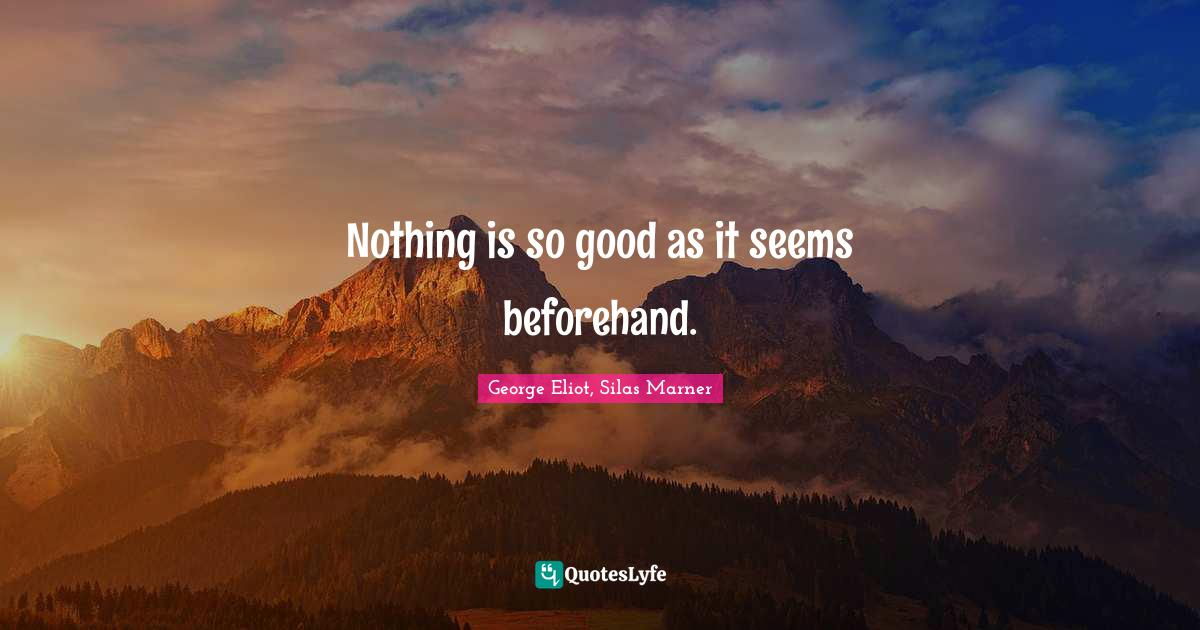 George Eliot, Silas Marner Quotes: Nothing is so good as it seems beforehand.