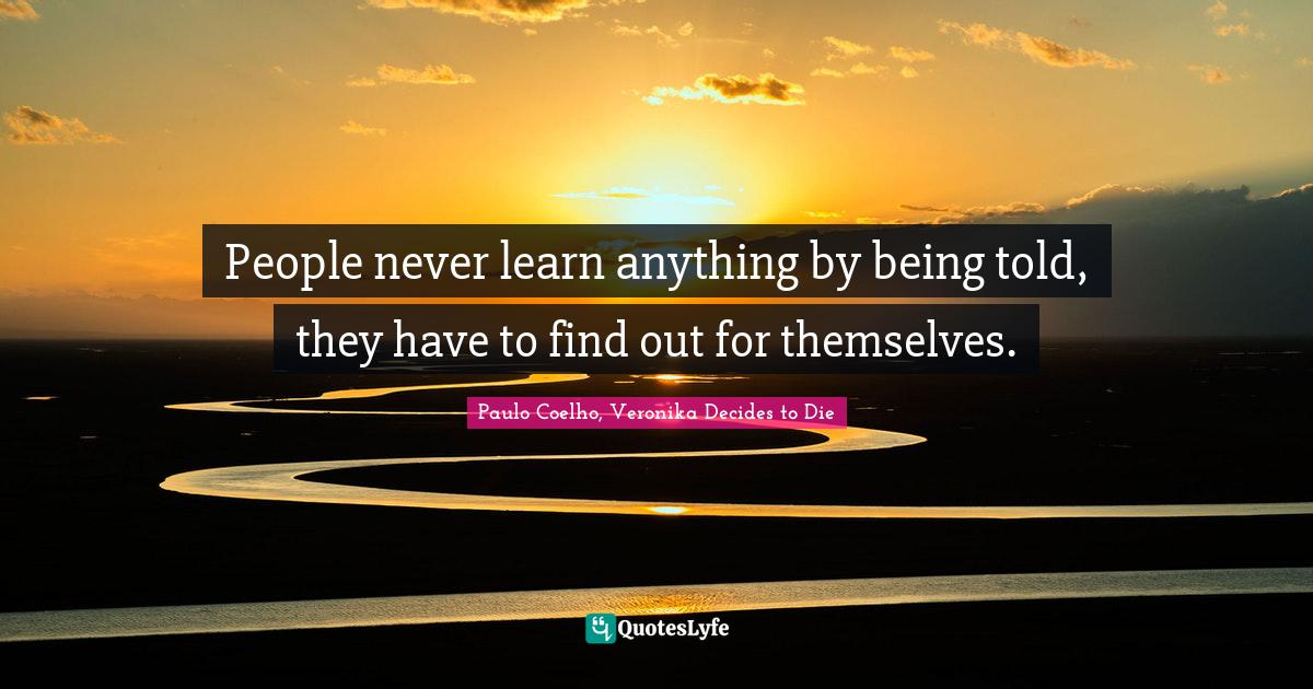 Paulo Coelho, Veronika Decides to Die Quotes: People never learn anything by being told, they have to find out for themselves.