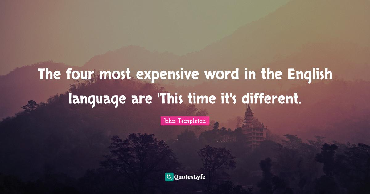 John Templeton Quotes: The four most expensive word in the English language are 'This time it's different.