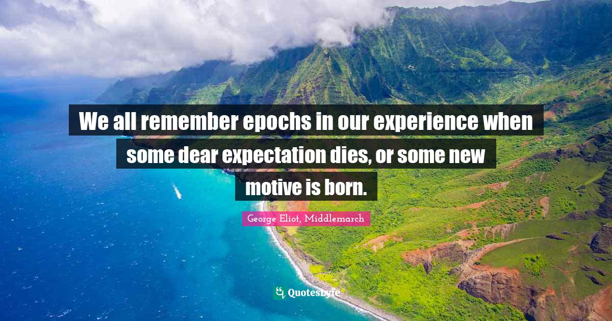 George Eliot, Middlemarch Quotes: We all remember epochs in our experience when some dear expectation dies, or some new motive is born.