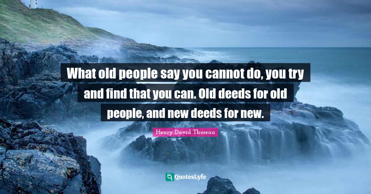 Henry David Thoreau Quotes: What old people say you cannot do, you try and find that you can. Old deeds for old people, and new deeds for new.