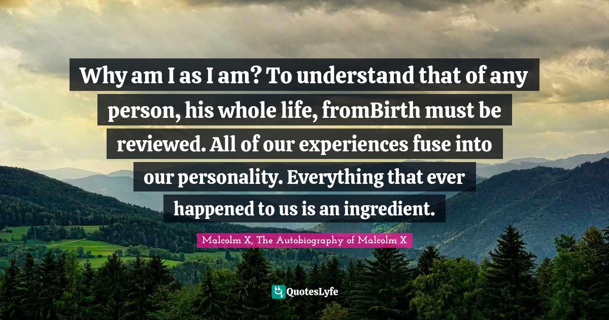 Malcolm X, The Autobiography of Malcolm X Quotes: Why am I as I am? To understand that of any person, his whole life, fromBirth must be reviewed. All of our experiences fuse into our personality. Everything that ever happened to us is an ingredient.