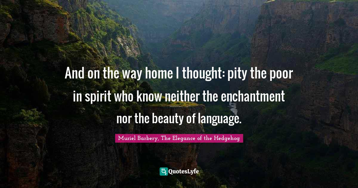 Muriel Barbery, The Elegance of the Hedgehog Quotes: And on the way home I thought: pity the poor in spirit who know neither the enchantment nor the beauty of language.