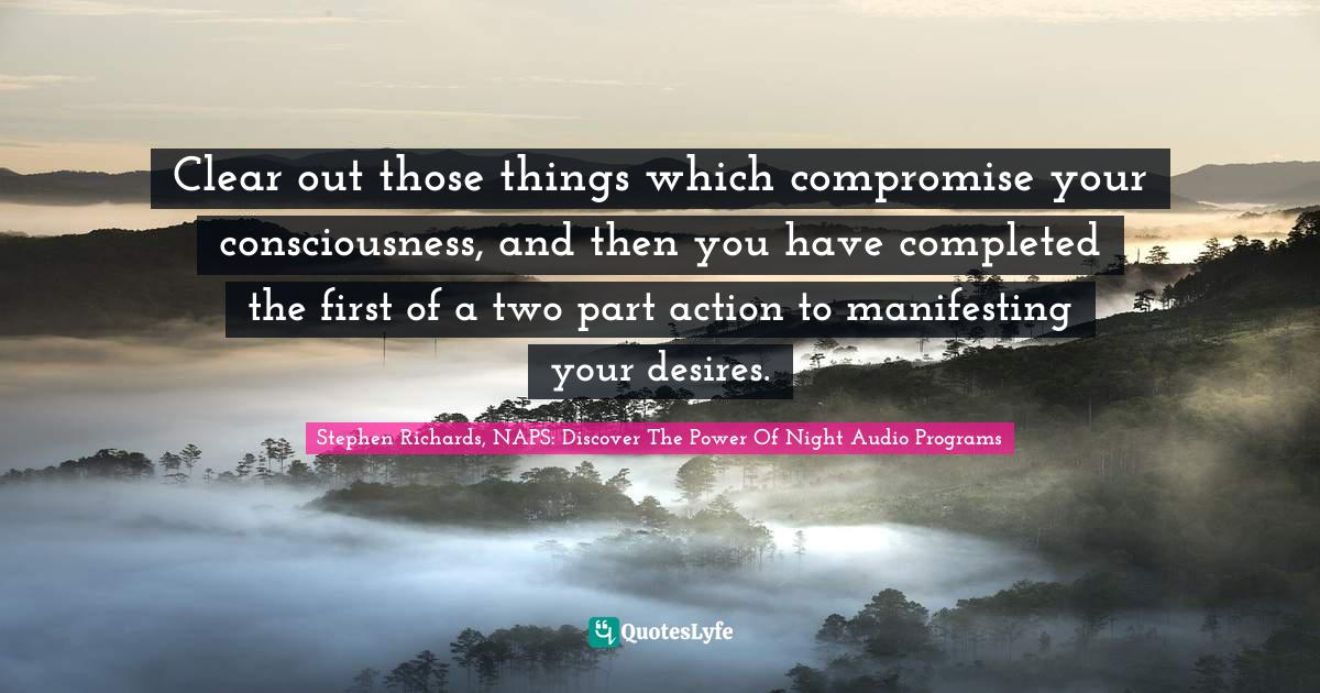Stephen Richards, NAPS: Discover The Power Of Night Audio Programs Quotes: Clear out those things which compromise your consciousness, and then you have completed the first of a two part action to manifesting your desires.