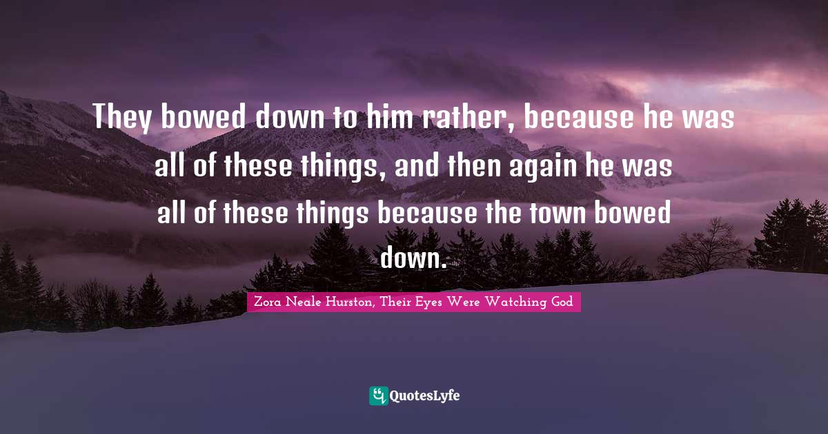 Zora Neale Hurston, Their Eyes Were Watching God Quotes: They bowed down to him rather, because he was all of these things, and then again he was all of these things because the town bowed down.