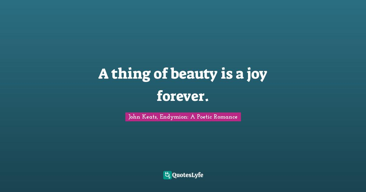 John Keats, Endymion: A Poetic Romance Quotes: A thing of beauty is a joy forever.