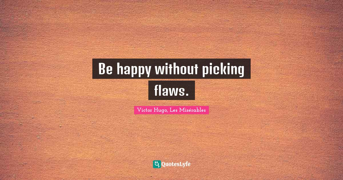 Victor Hugo, Les Misérables Quotes: Be happy without picking flaws.