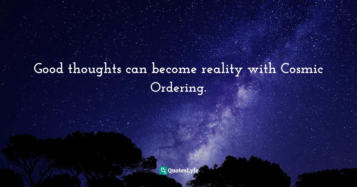 Stephen Richards, Cosmic Ordering Connection: Change your life within minutes! Quotes: Good thoughts can become reality with Cosmic Ordering.