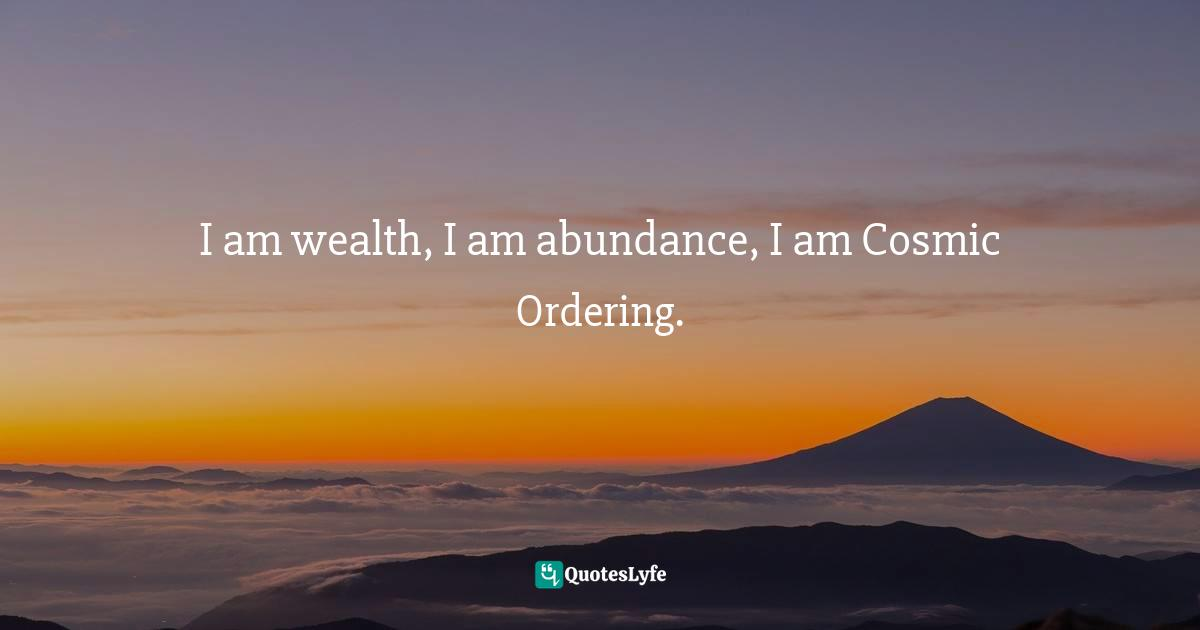 Stephen Richards, Cosmic Ordering Connection: Change your life within minutes! Quotes: I am wealth, I am abundance, I am Cosmic Ordering.
