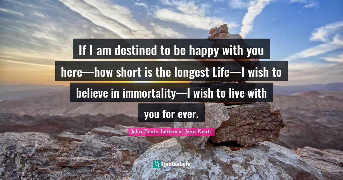 John Keats, Letters of John Keats Quotes: If I am destined to be happy with you here—how short is the longest Life—I wish to believe in immortality—I wish to live with you for ever.