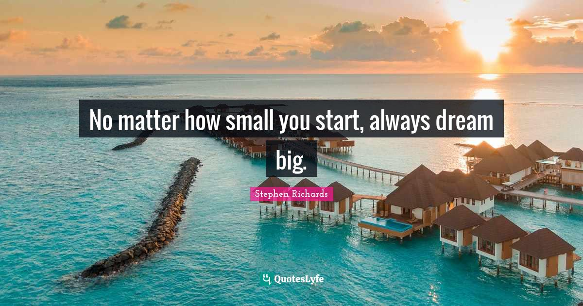 Stephen Richards Quotes: No matter how small you start, always dream big.