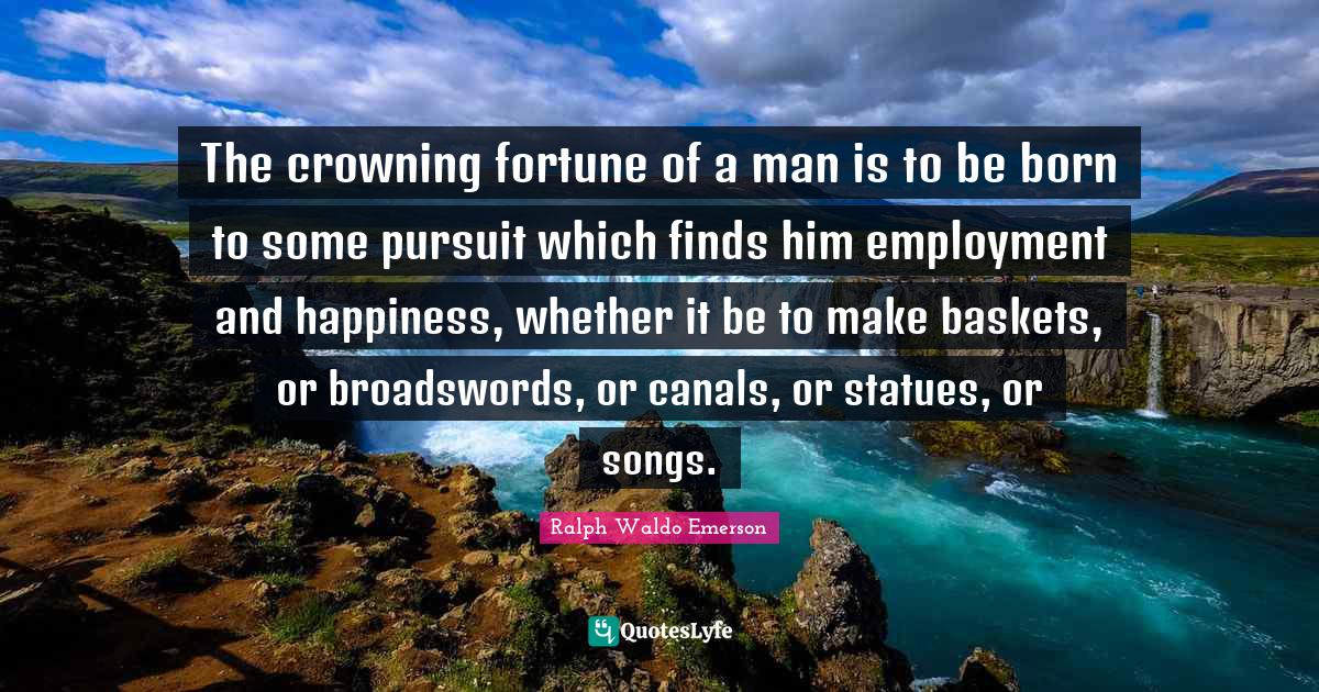 "Passionate Living Quotes: ""The crowning fortune of a man is to be born to some pursuit which finds him employment and happiness, whether it be to make baskets, or broadswords, or canals, or statues, or songs."""