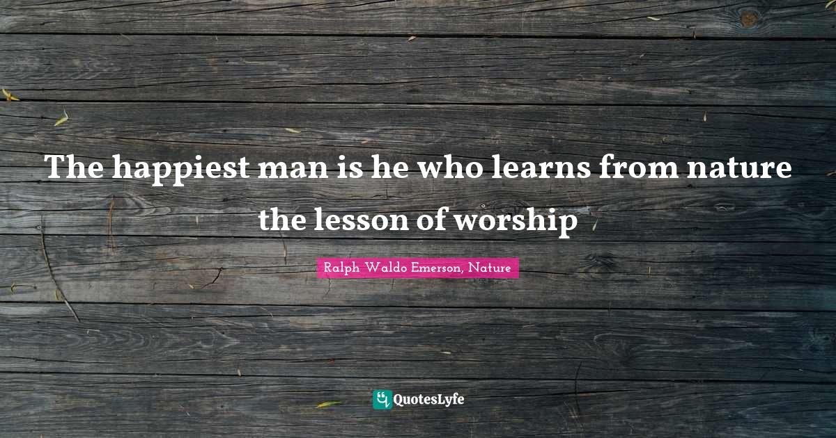Ralph Waldo Emerson, Nature Quotes: The happiest man is he who learns from nature the lesson of worship