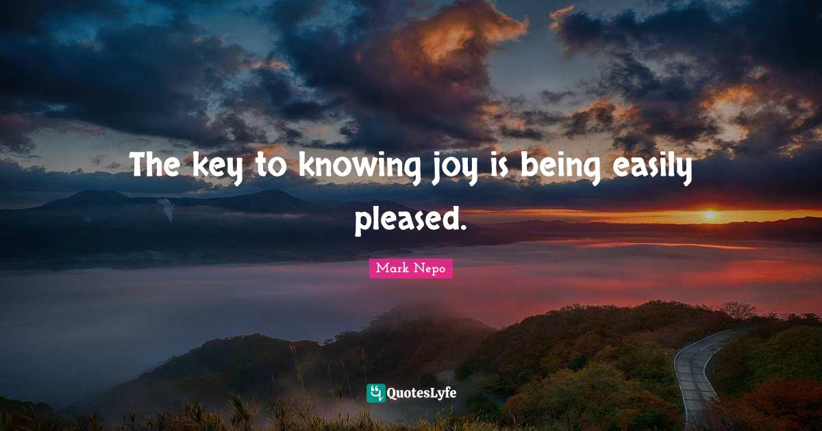 Mark Nepo Quotes: The key to knowing joy is being easily pleased.