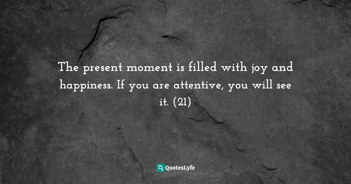 Thich Nhat Hanh, Peace Is Every Step: The Path of Mindfulness in Everyday Life Quotes: The present moment is filled with joy and happiness. If you are attentive, you will see it. (21)