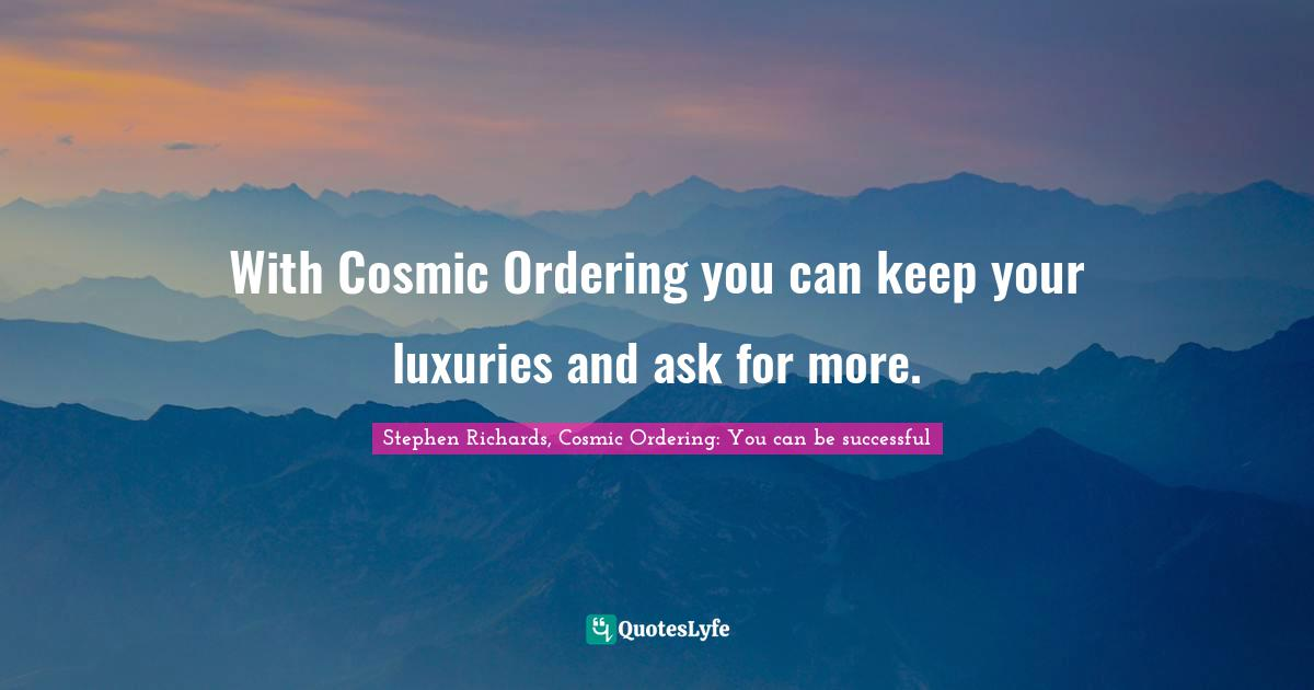 Stephen Richards, Cosmic Ordering: You can be successful Quotes: With Cosmic Ordering you can keep your luxuries and ask for more.