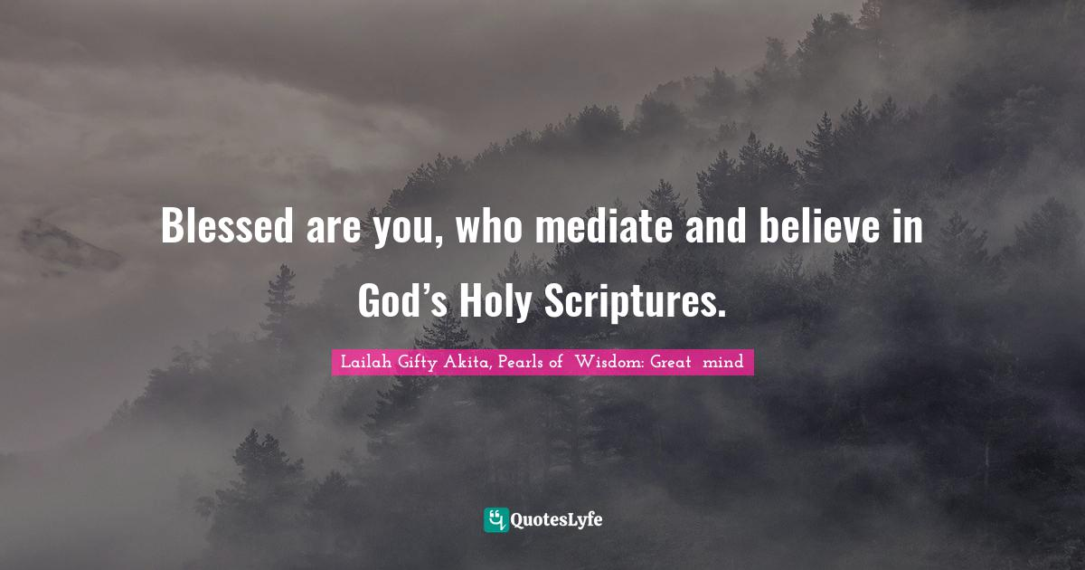 """Lailah Gifty Akita, Pearls Of  Wisdom: Great  Mind Quotes: """"Blessed are you, who mediate and believe in God's Holy Scriptures."""""""