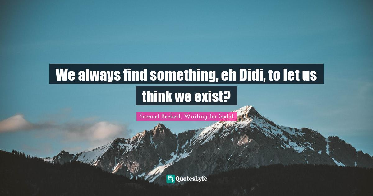 Samuel Beckett, Waiting for Godot Quotes: We always find something, eh Didi, to let us think we exist?