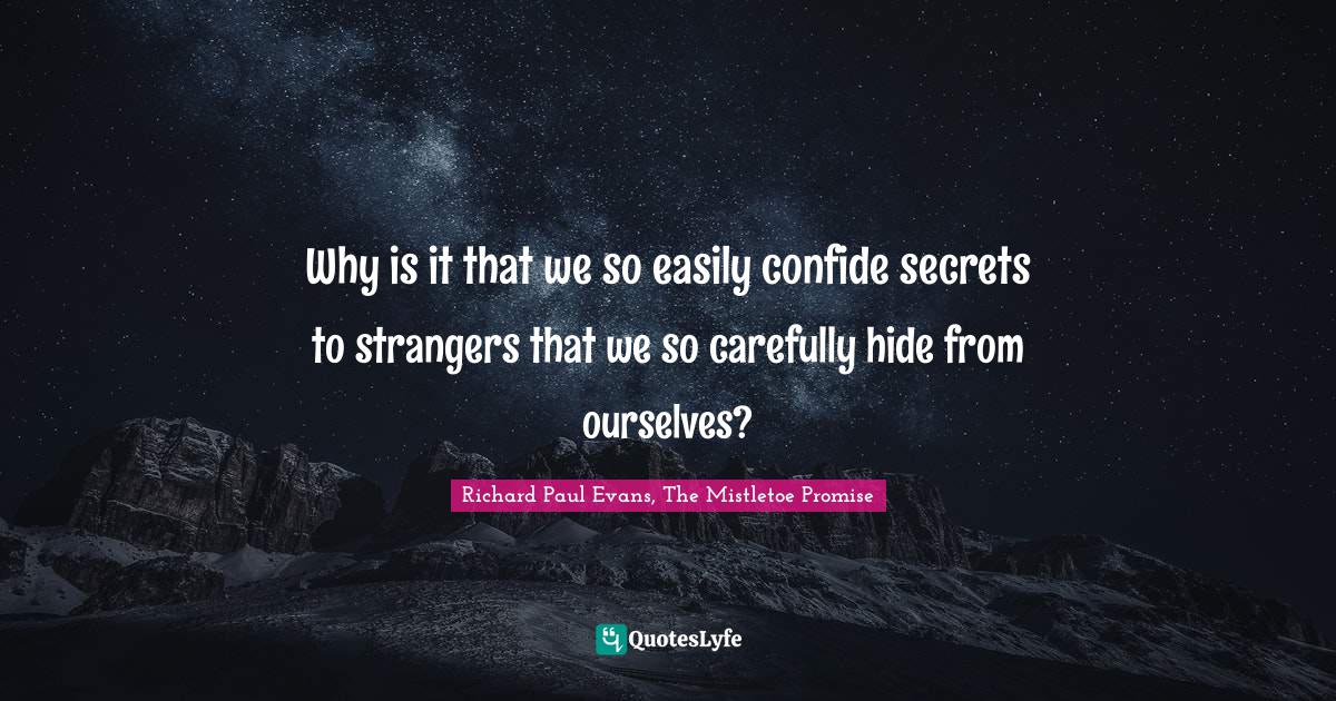 """Richard Paul Evans Quotes: """"Why is it that we so easily confide secrets to strangers that we so carefully hide from ourselves?"""""""