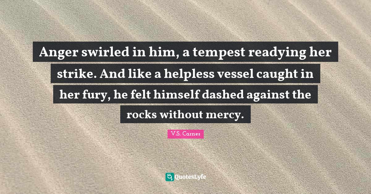 V.S. Carnes Quotes: Anger swirled in him, a tempest readying her strike. And like a helpless vessel caught in her fury, he felt himself dashed against the rocks without mercy.