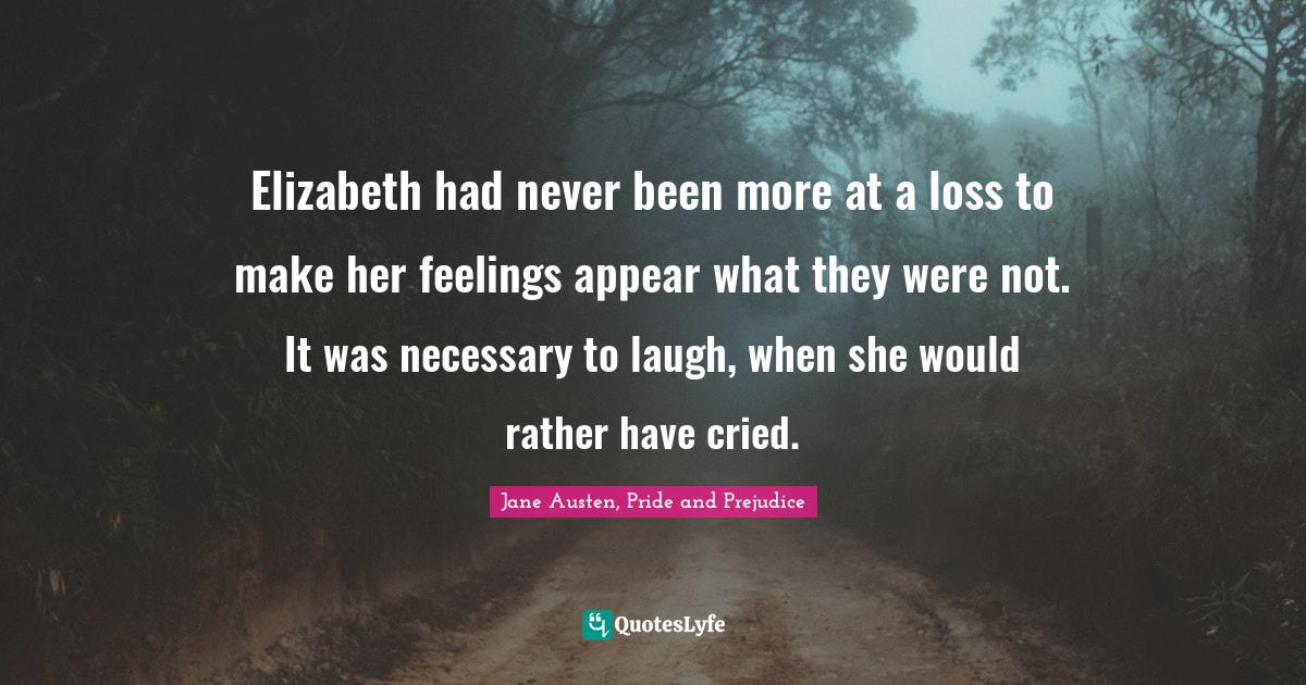 Jane Austen, Pride and Prejudice Quotes: Elizabeth had never been more at a loss to make her feelings appear what they were not. It was necessary to laugh, when she would rather have cried.