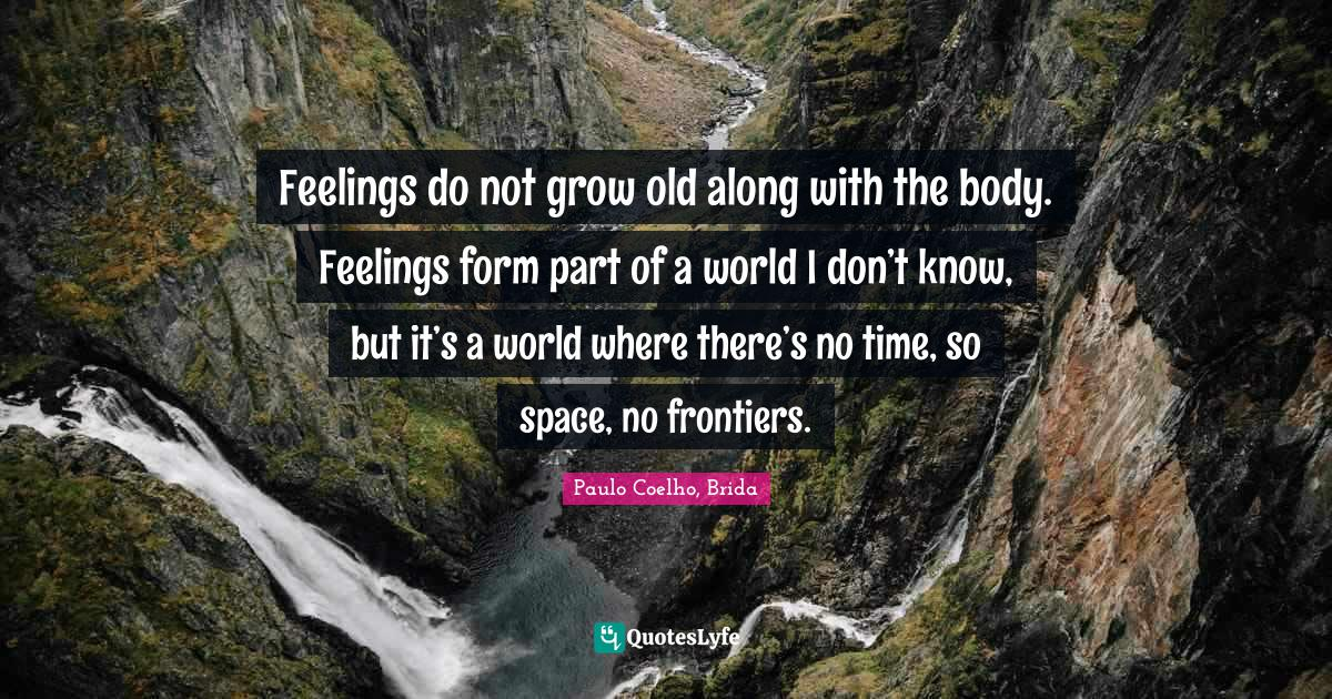 Paulo Coelho, Brida Quotes: Feelings do not grow old along with the body. Feelings form part of a world I don't know, but it's a world where there's no time, so space, no frontiers.