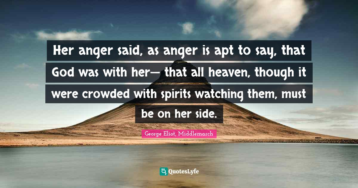 George Eliot, Middlemarch Quotes: Her anger said, as anger is apt to say, that God was with her— that all heaven, though it were crowded with spirits watching them, must be on her side.