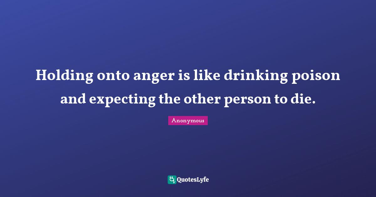 Anonymous Quotes: Holding onto anger is like drinking poison and expecting the other person to die.