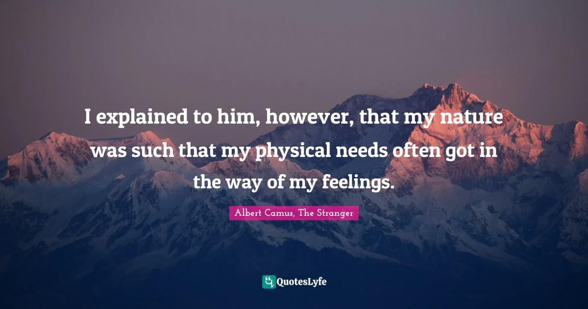"""Albert Camus Quotes: """"I explained to him, however, that my nature was such that my physical needs often got in the way of my feelings."""""""