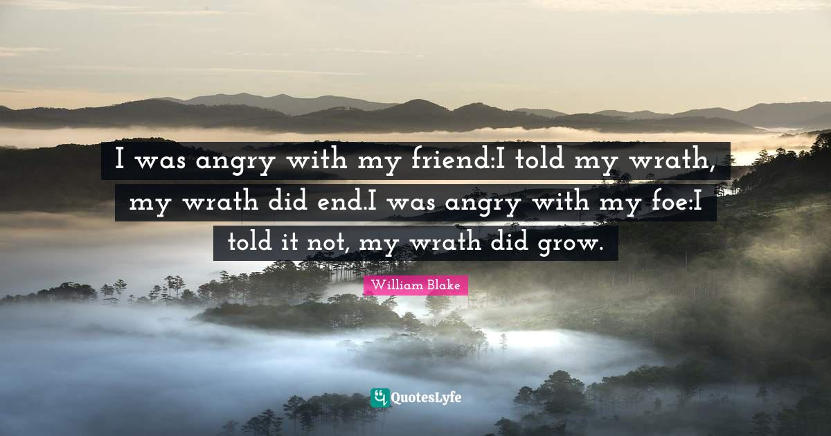 William Blake Quotes: I was angry with my friend:I told my wrath, my wrath did end.I was angry with my foe:I told it not, my wrath did grow.