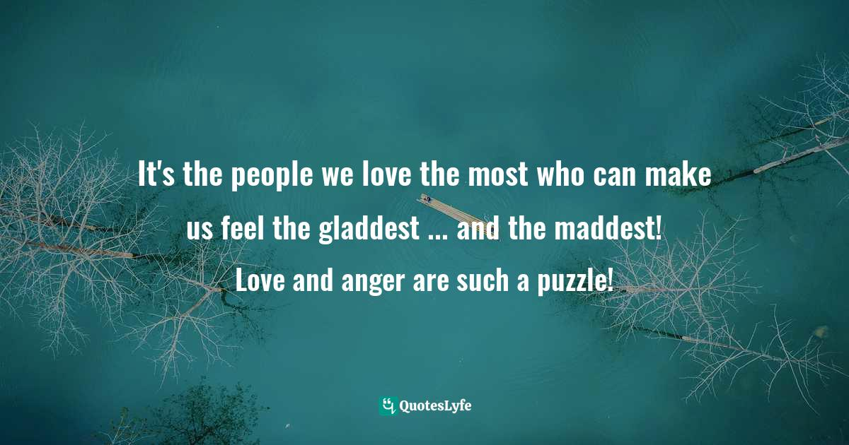 Fred Rogers, The World According to Mister Rogers: Important Things to Remember Quotes: It's the people we love the most who can make us feel the gladdest ... and the maddest! Love and anger are such a puzzle!