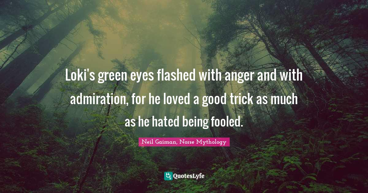 Neil Gaiman, Norse Mythology Quotes: Loki's green eyes flashed with anger and with admiration, for he loved a good trick as much as he hated being fooled.