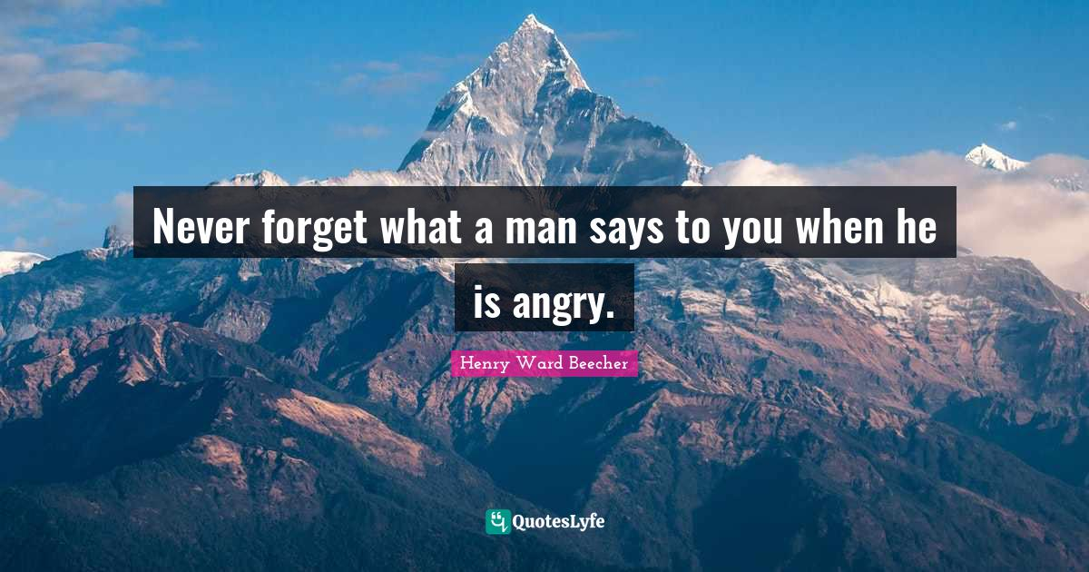 Henry Ward Beecher Quotes: Never forget what a man says to you when he is angry.