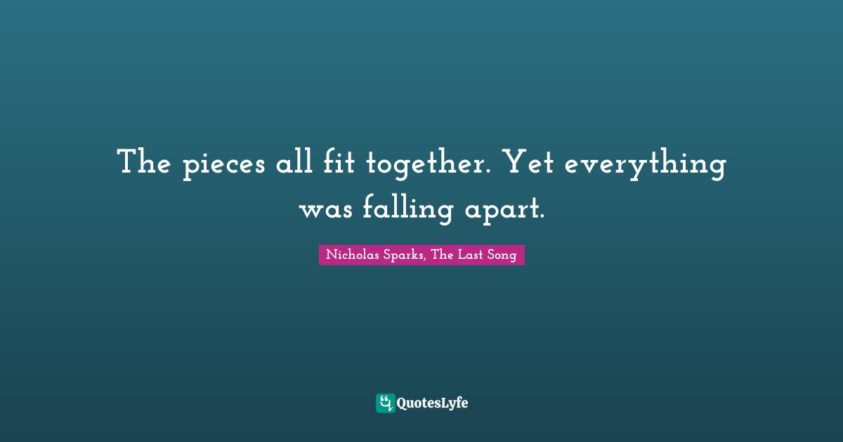 Nicholas Sparks, The Last Song Quotes: The pieces all fit together. Yet everything was falling apart.