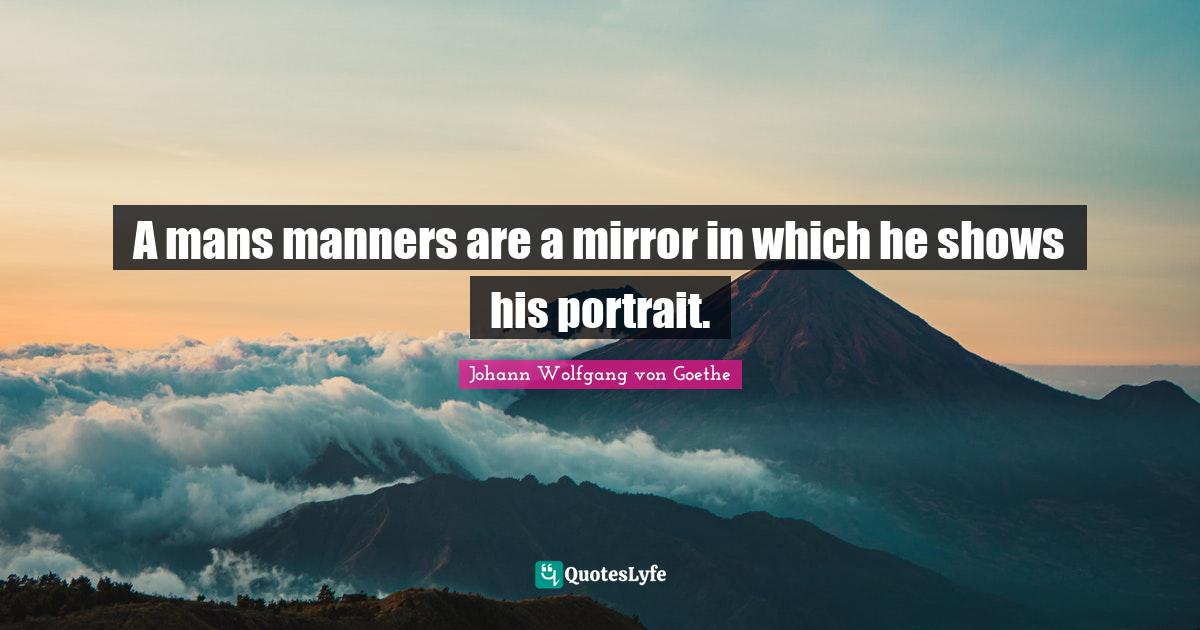 Johann Wolfgang von Goethe Quotes: A mans manners are a mirror in which he shows his portrait.