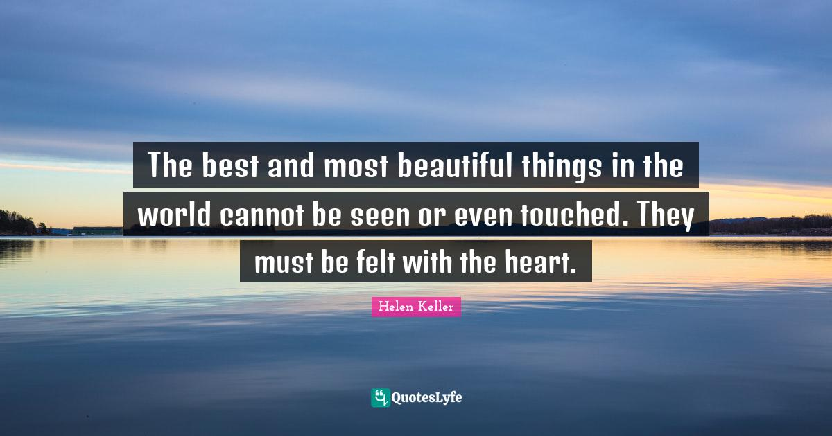 Helen Keller Quotes: The best and most beautiful things in the world cannot be seen or even touched. They must be felt with the heart.