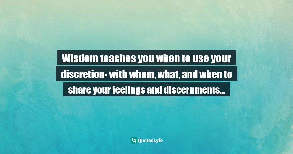 Assegid Habtewold, The 9 Cardinal Building Blocks: For Continued Success in Leadership Quotes: Wisdom teaches you when to use your discretion- with whom, what, and when to share your feelings and discernments...