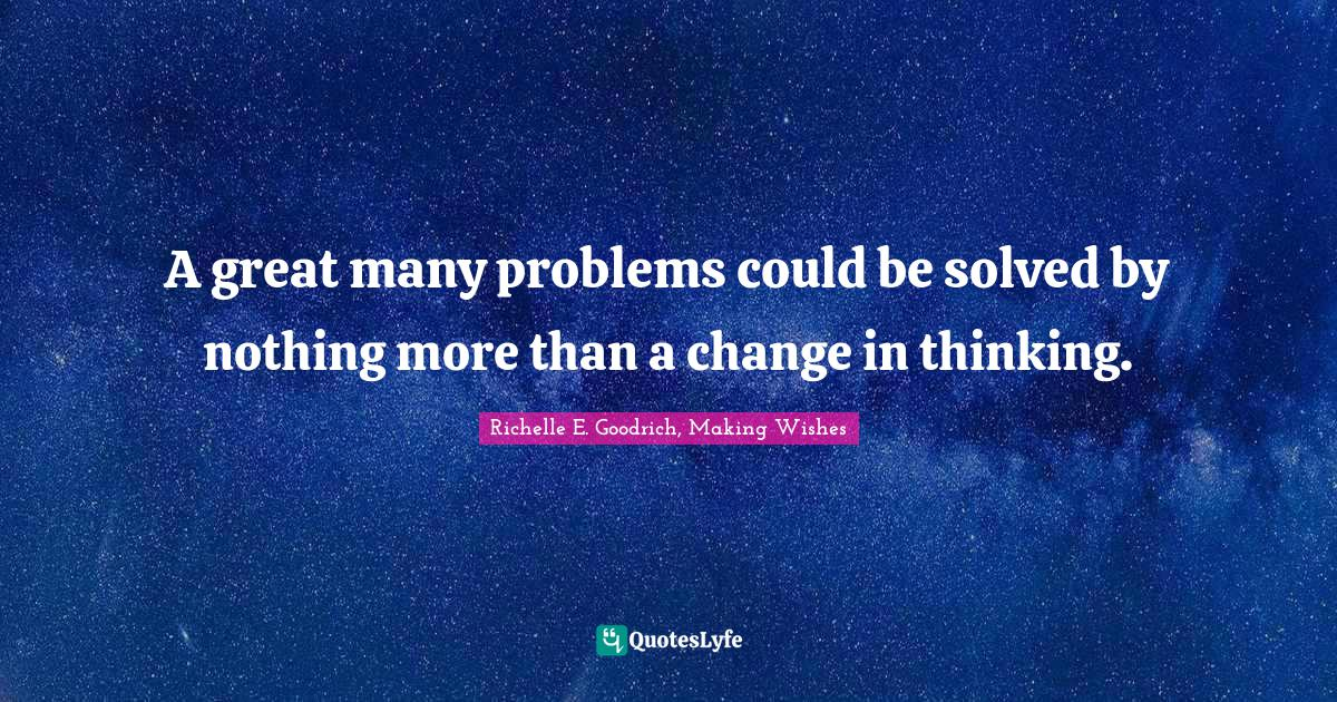 Richelle E. Goodrich, Making Wishes Quotes: A great many problems could be solved by nothing more than a change in thinking.