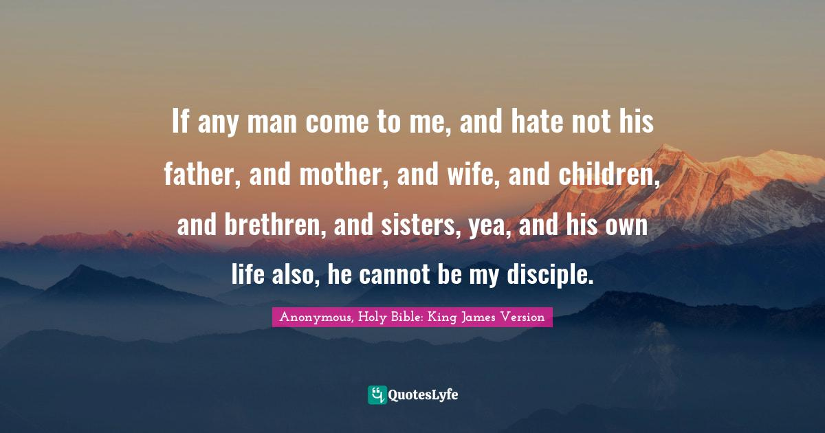 Anonymous, Holy Bible: King James Version Quotes: If any man come to me, and hate not his father, and mother, and wife, and children, and brethren, and sisters, yea, and his own life also, he cannot be my disciple.