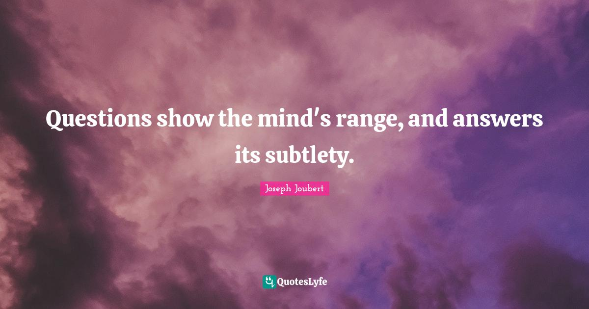 Joseph Joubert Quotes: Questions show the mind's range, and answers its subtlety.
