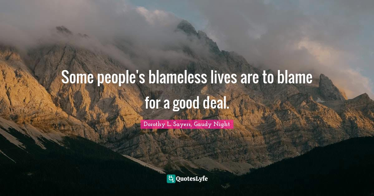 Dorothy L. Sayers, Gaudy Night Quotes: Some people's blameless lives are to blame for a good deal.