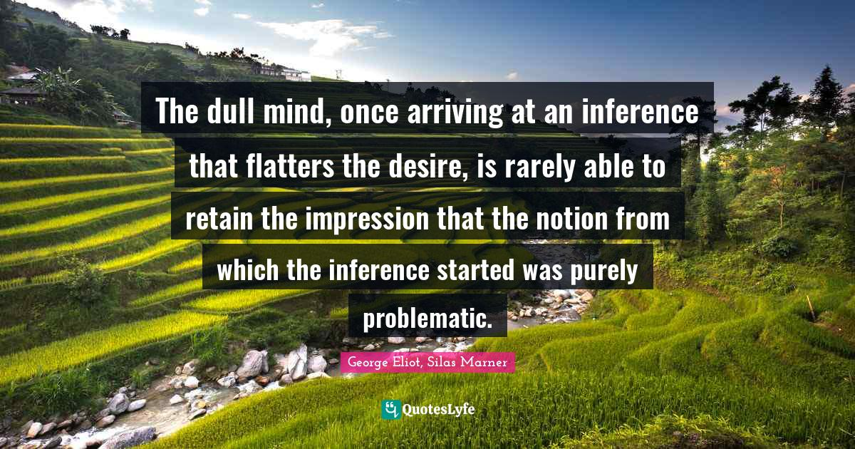 George Eliot, Silas Marner Quotes: The dull mind, once arriving at an inference that flatters the desire, is rarely able to retain the impression that the notion from which the inference started was purely problematic.