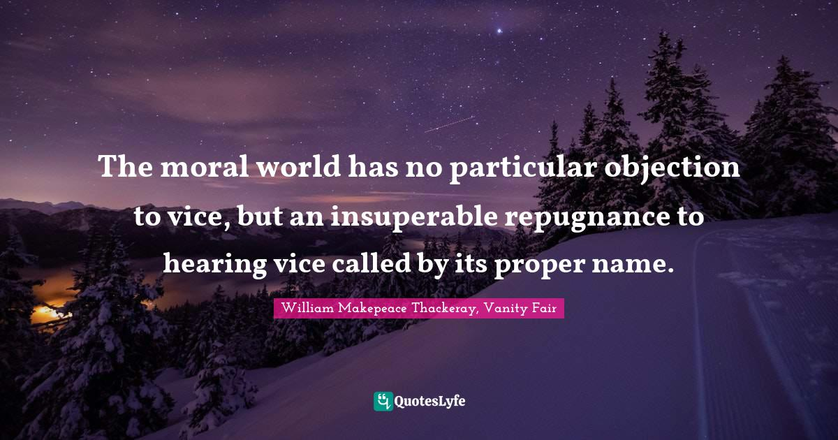 William Makepeace Thackeray, Vanity Fair Quotes: The moral world has no particular objection to vice, but an insuperable repugnance to hearing vice called by its proper name.