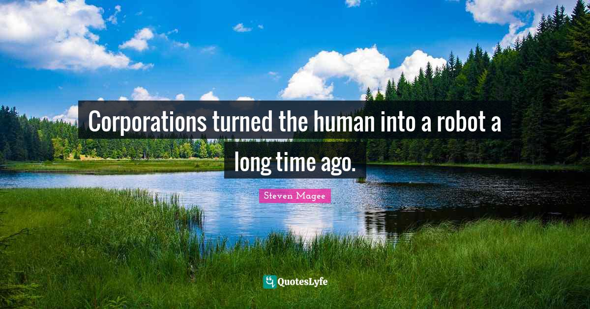 Steven Magee Quotes: Corporations turned the human into a robot a long time ago.