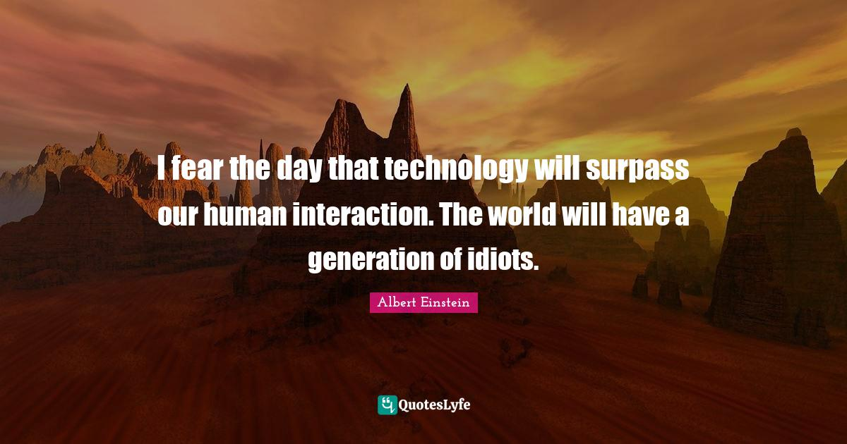 Albert Einstein Quotes: I fear the day that technology will surpass our human interaction. The world will have a generation of idiots.
