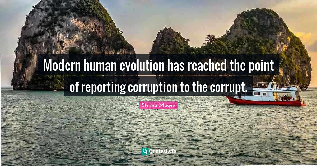 Steven Magee Quotes: Modern human evolution has reached the point of reporting corruption to the corrupt.