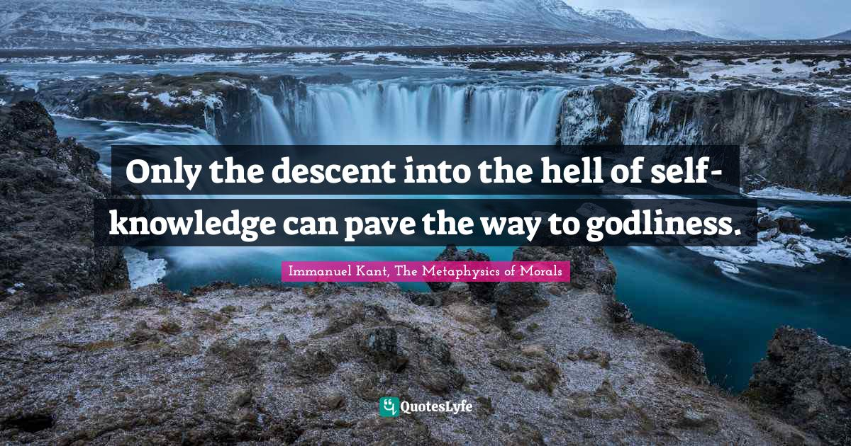 Immanuel Kant, The Metaphysics of Morals Quotes: Only the descent into the hell of self-knowledge can pave the way to godliness.